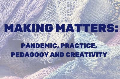 Making Matters: Pandemic, Practice, Pedagogy and Creativity